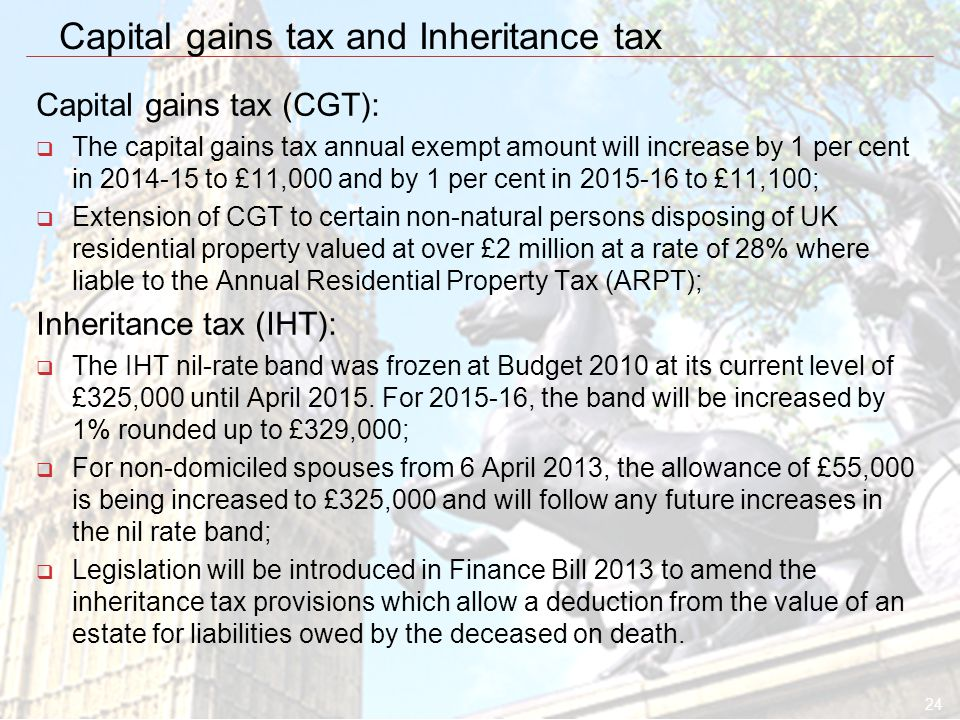24 Capital gains tax and Inheritance tax Capital gains tax (CGT):  The capital gains tax annual exempt amount will increase by 1 per cent in 2014-15 to £11,000 and by 1 per cent in 2015-16 to £11,100;  Extension of CGT to certain non-natural persons disposing of UK residential property valued at over £2 million at a rate of 28% where liable to the Annual Residential Property Tax (ARPT); Inheritance tax (IHT):  The IHT nil-rate band was frozen at Budget 2010 at its current level of £325,000 until April 2015.