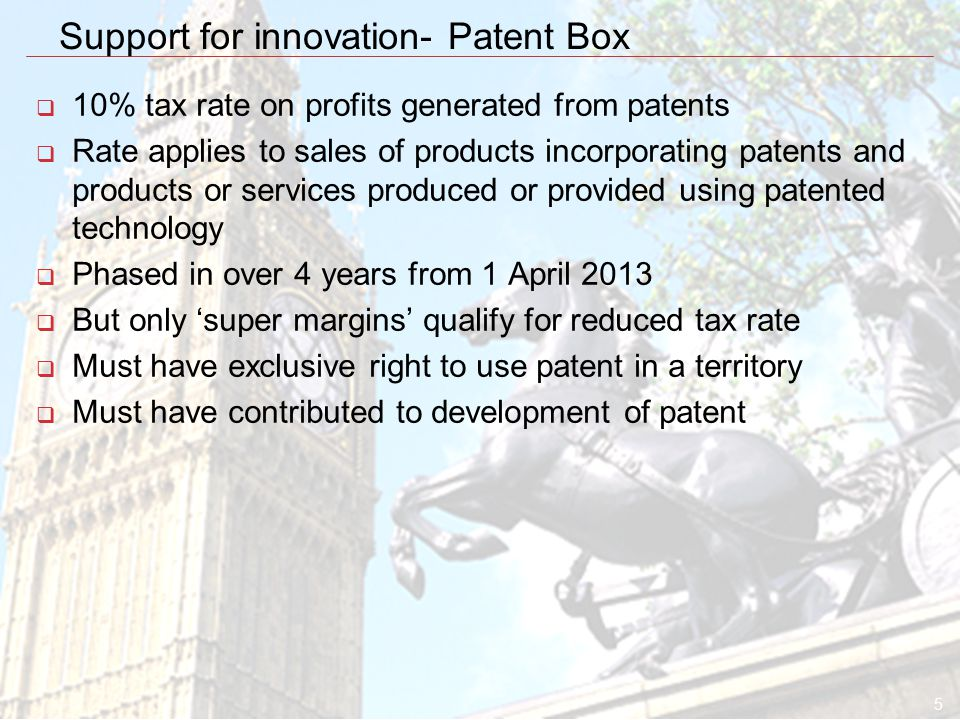 5 Support for innovation- Patent Box  10% tax rate on profits generated from patents  Rate applies to sales of products incorporating patents and products or services produced or provided using patented technology  Phased in over 4 years from 1 April 2013  But only 'super margins' qualify for reduced tax rate  Must have exclusive right to use patent in a territory  Must have contributed to development of patent