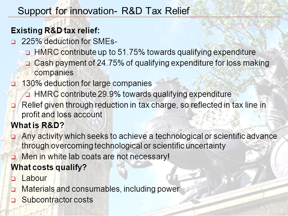 7 Support for innovation- R&D Tax Relief Existing R&D tax relief:  225% deduction for SMEs-  HMRC contribute up to 51.75% towards qualifying expenditure  Cash payment of 24.75% of qualifying expenditure for loss making companies  130% deduction for large companies  HMRC contribute 29.9% towards qualifying expenditure  Relief given through reduction in tax charge, so reflected in tax line in profit and loss account What is R&D.