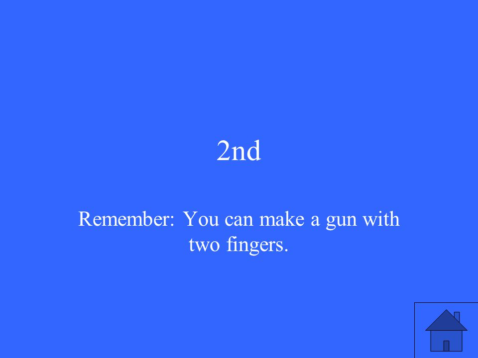 2nd Remember: You can make a gun with two fingers.
