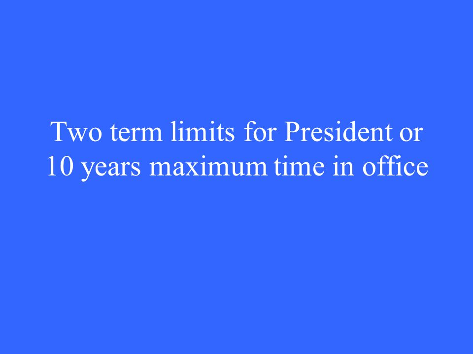Two term limits for President or 10 years maximum time in office