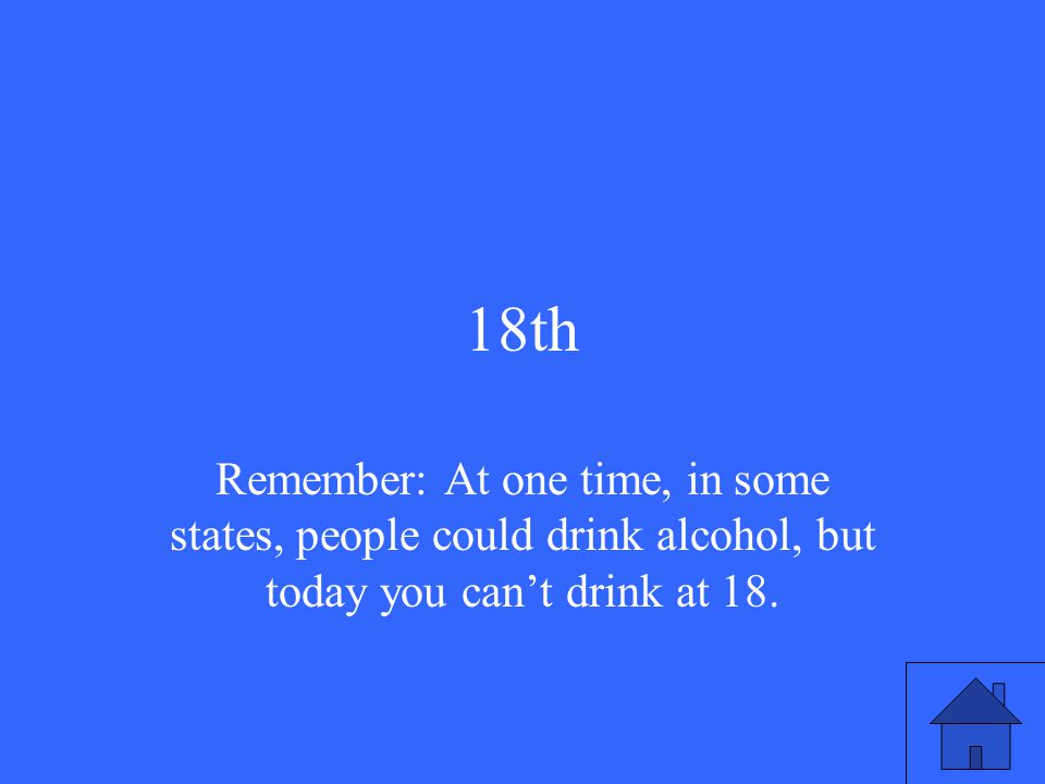 18th Remember: At one time, in some states, people could drink alcohol, but today you can't drink at 18.