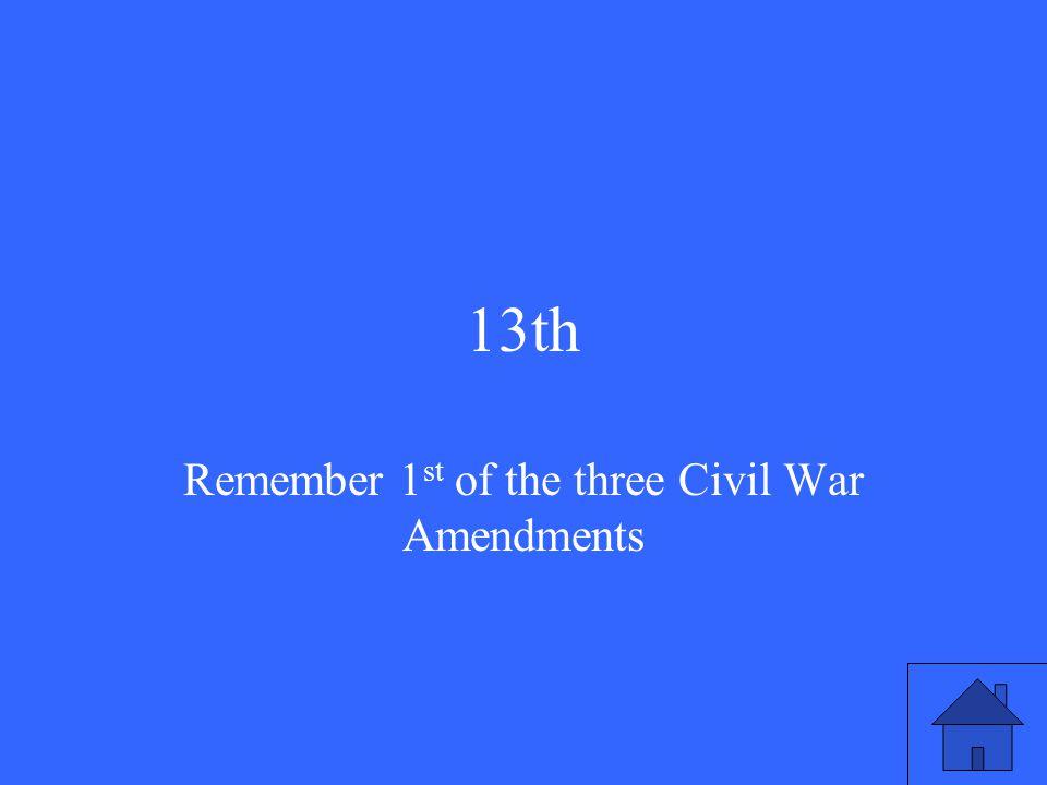 13th Remember 1 st of the three Civil War Amendments
