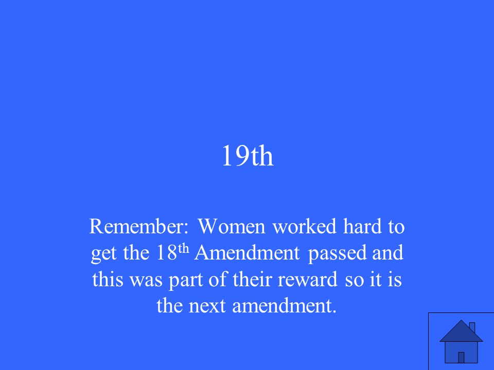 19th Remember: Women worked hard to get the 18 th Amendment passed and this was part of their reward so it is the next amendment.