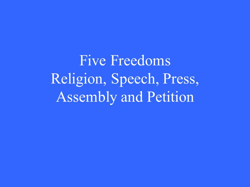 Five Freedoms Religion, Speech, Press, Assembly and Petition