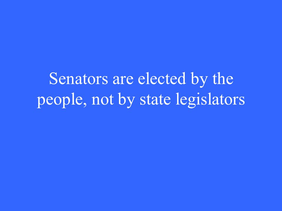 Senators are elected by the people, not by state legislators