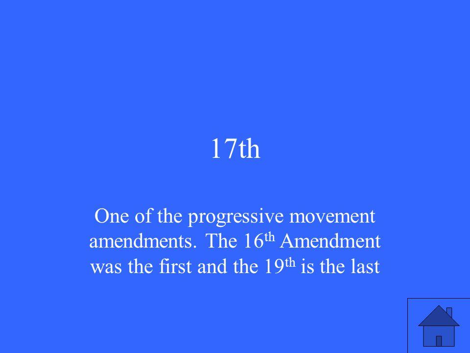 17th One of the progressive movement amendments.