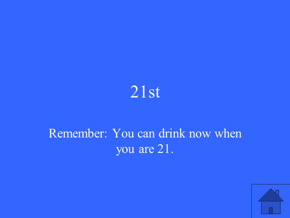 21st Remember: You can drink now when you are 21.