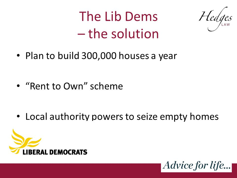 The Lib Dems – the solution Plan to build 300,000 houses a year Rent to Own scheme Local authority powers to seize empty homes