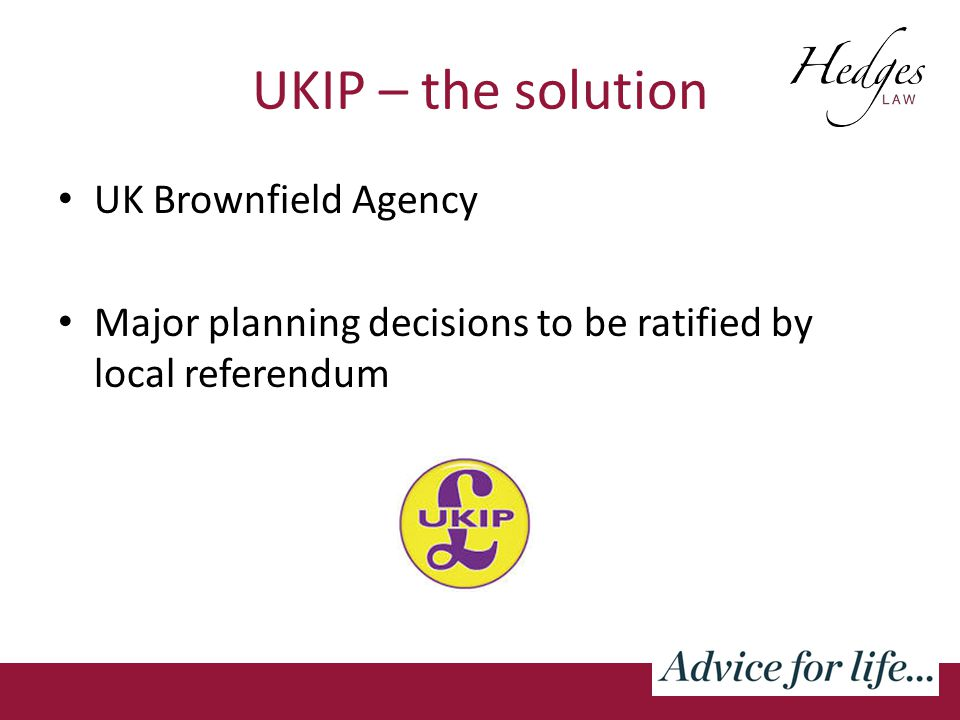 UKIP – the solution UK Brownfield Agency Major planning decisions to be ratified by local referendum