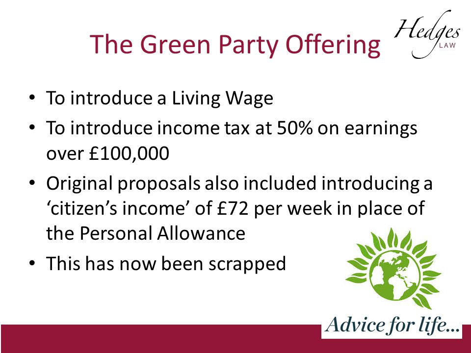 The Green Party Offering To introduce a Living Wage To introduce income tax at 50% on earnings over £100,000 Original proposals also included introducing a 'citizen's income' of £72 per week in place of the Personal Allowance This has now been scrapped
