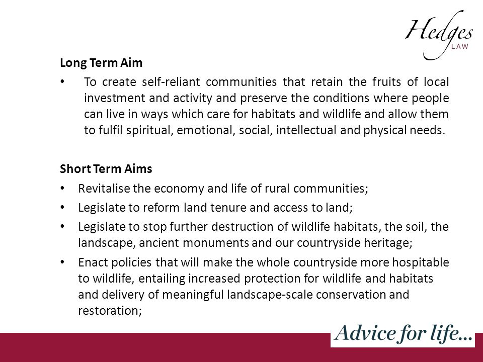 Long Term Aim To create self-reliant communities that retain the fruits of local investment and activity and preserve the conditions where people can live in ways which care for habitats and wildlife and allow them to fulfil spiritual, emotional, social, intellectual and physical needs.