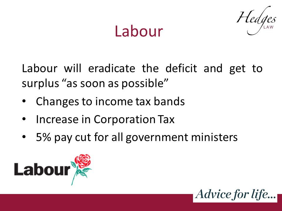 Labour Labour will eradicate the deficit and get to surplus as soon as possible Changes to income tax bands Increase in Corporation Tax 5% pay cut for all government ministers
