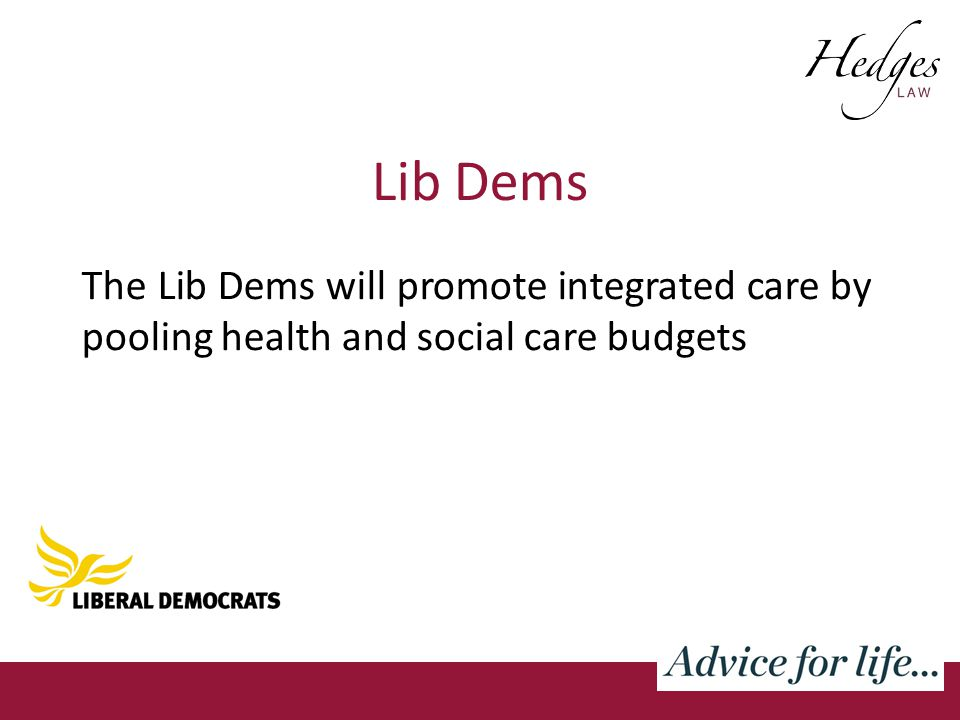 Lib Dems The Lib Dems will promote integrated care by pooling health and social care budgets