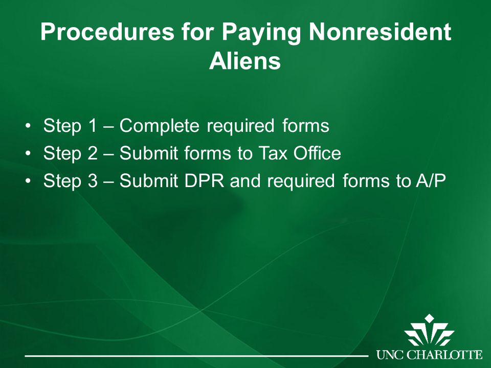 Procedures for Paying Nonresident Aliens Step 1 – Complete required forms Step 2 – Submit forms to Tax Office Step 3 – Submit DPR and required forms to A/P