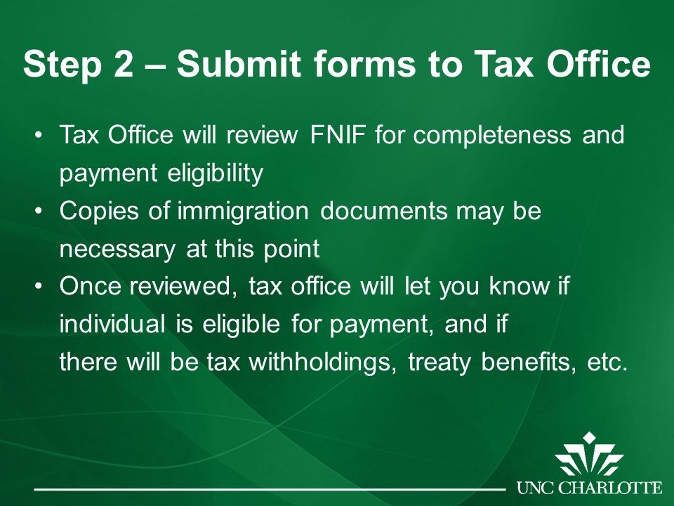 Step 2 – Submit forms to Tax Office Tax Office will review FNIF for completeness and payment eligibility Copies of immigration documents may be necessary at this point Once reviewed, tax office will let you know if individual is eligible for payment, and if there will be tax withholdings, treaty benefits, etc.