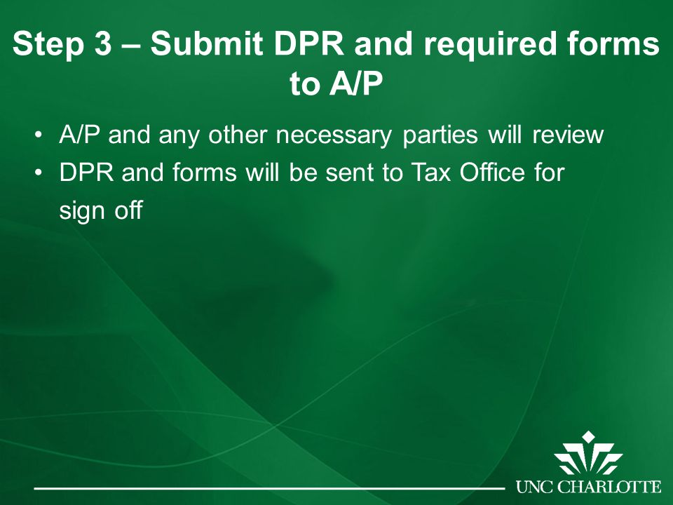 Step 3 – Submit DPR and required forms to A/P A/P and any other necessary parties will review DPR and forms will be sent to Tax Office for sign off