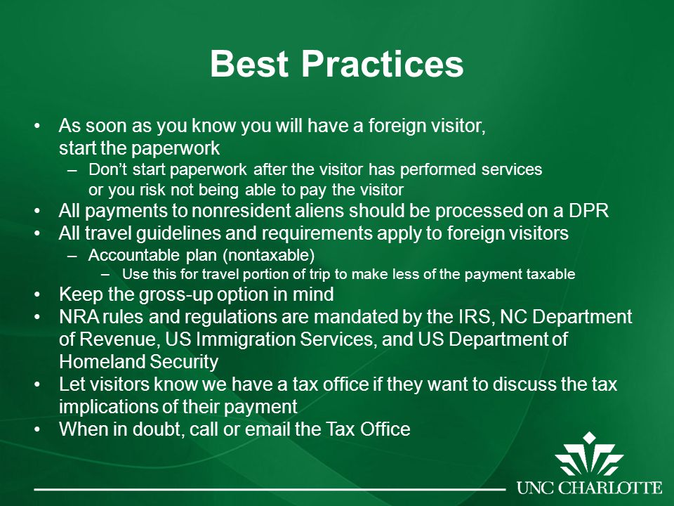 Best Practices As soon as you know you will have a foreign visitor, start the paperwork –Don't start paperwork after the visitor has performed services or you risk not being able to pay the visitor All payments to nonresident aliens should be processed on a DPR All travel guidelines and requirements apply to foreign visitors –Accountable plan (nontaxable) –Use this for travel portion of trip to make less of the payment taxable Keep the gross-up option in mind NRA rules and regulations are mandated by the IRS, NC Department of Revenue, US Immigration Services, and US Department of Homeland Security Let visitors know we have a tax office if they want to discuss the tax implications of their payment When in doubt, call or email the Tax Office