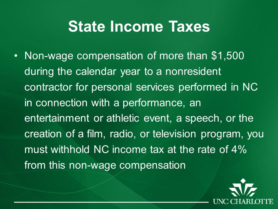 State Income Taxes Non-wage compensation of more than $1,500 during the calendar year to a nonresident contractor for personal services performed in NC in connection with a performance, an entertainment or athletic event, a speech, or the creation of a film, radio, or television program, you must withhold NC income tax at the rate of 4% from this non-wage compensation