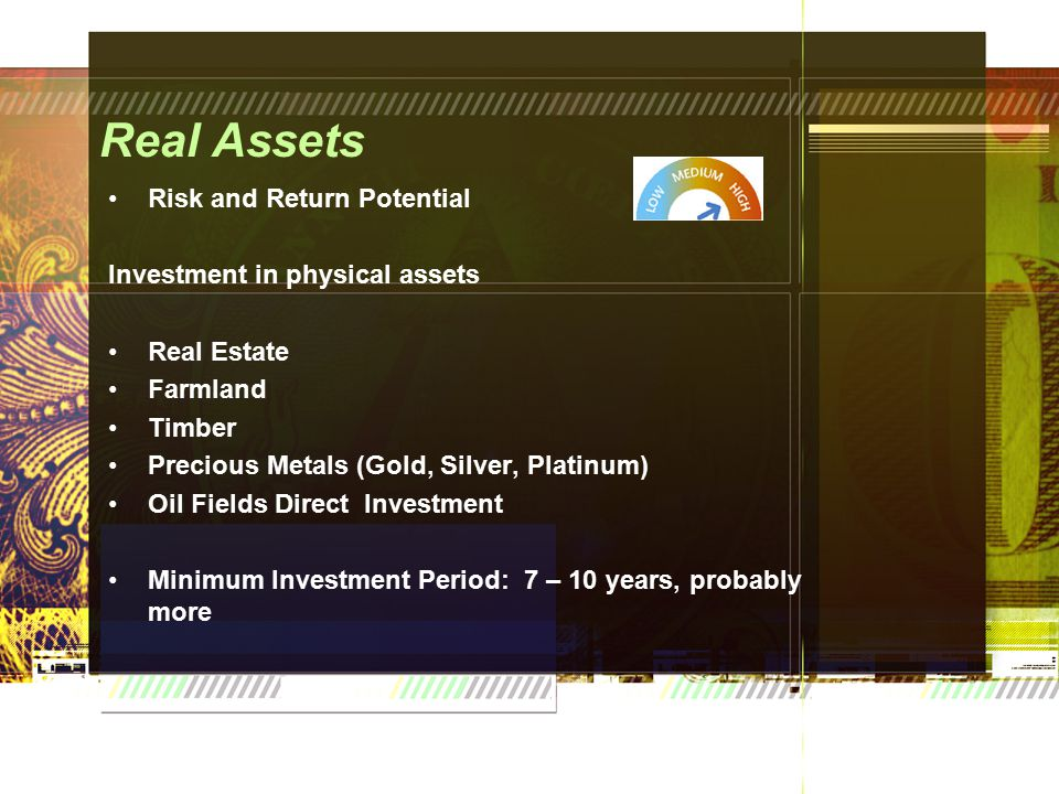 Real Assets Risk and Return Potential Investment in physical assets Real Estate Farmland Timber Precious Metals (Gold, Silver, Platinum) Oil Fields Direct Investment Minimum Investment Period: 7 – 10 years, probably more