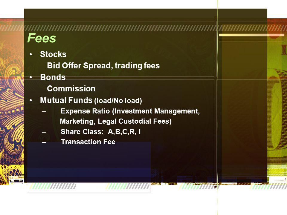 Fees Stocks Bid Offer Spread, trading fees Bonds Commission Mutual Funds (load/No load) – Expense Ratio (Investment Management, Marketing, Legal Custodial Fees) – Share Class: A,B,C,R, I – Transaction Fee