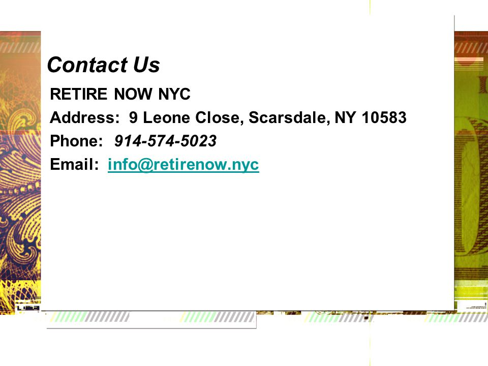 Contact Us RETIRE NOW NYC Address: 9 Leone Close, Scarsdale, NY 10583 Phone: 914-574-5023 Email: info@retirenow.nycinfo@retirenow.nyc