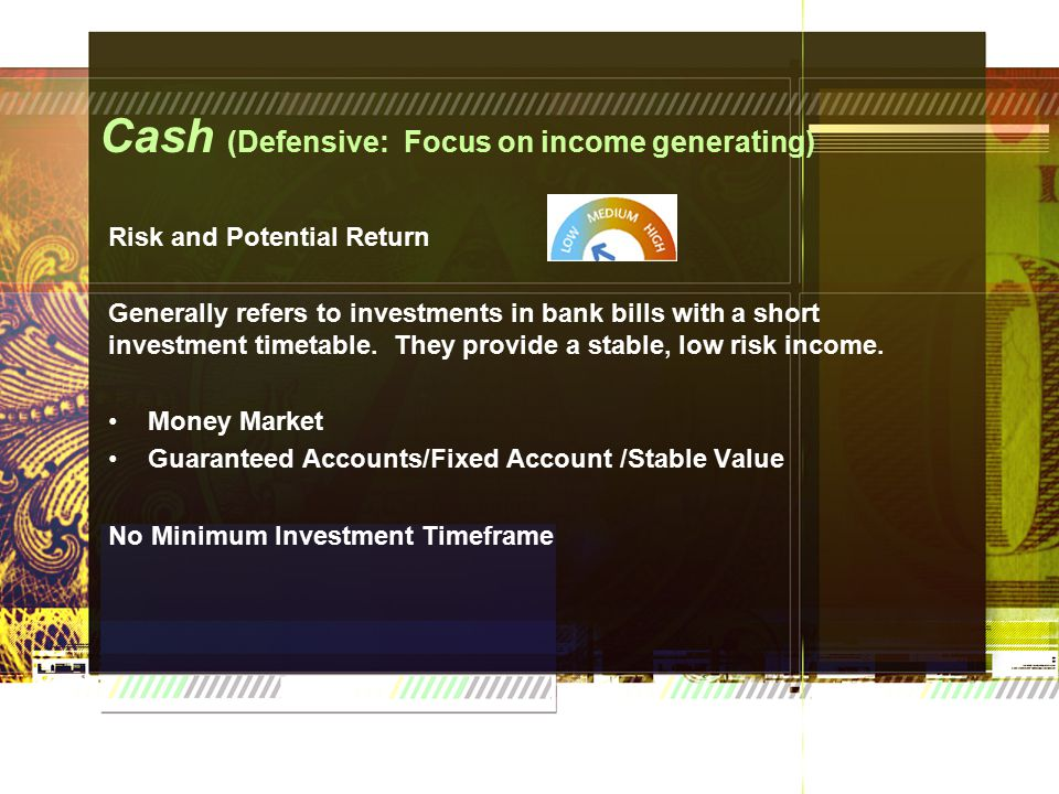 Cash (Defensive: Focus on income generating) Risk and Potential Return Generally refers to investments in bank bills with a short investment timetable.