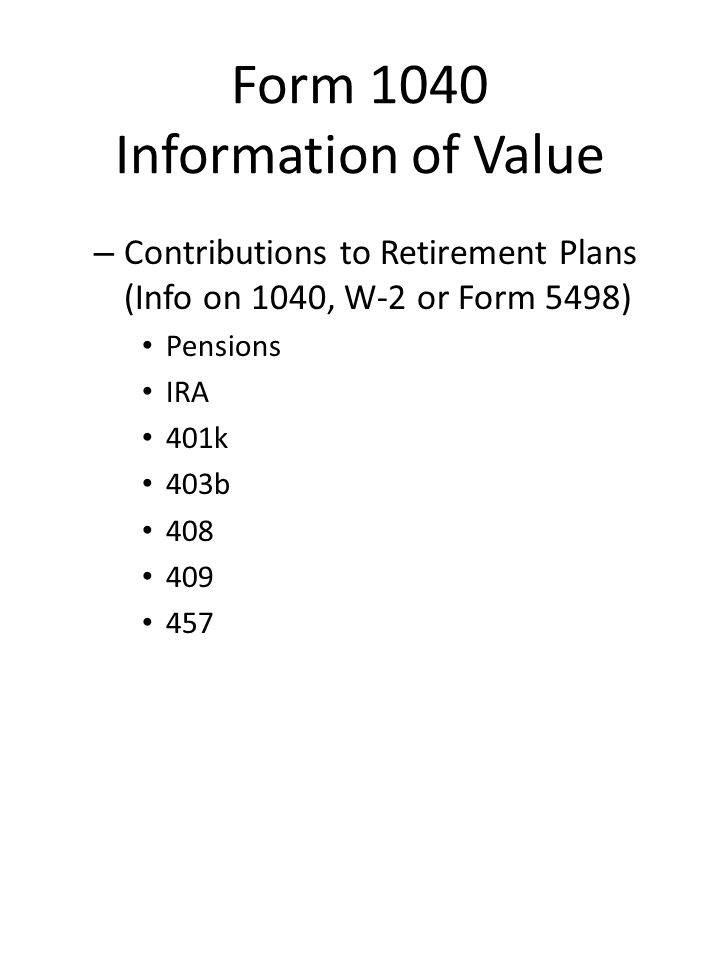 Form 1040 Information of Value – Contributions to Retirement Plans (Info on 1040, W-2 or Form 5498) Pensions IRA 401k 403b 408 409 457