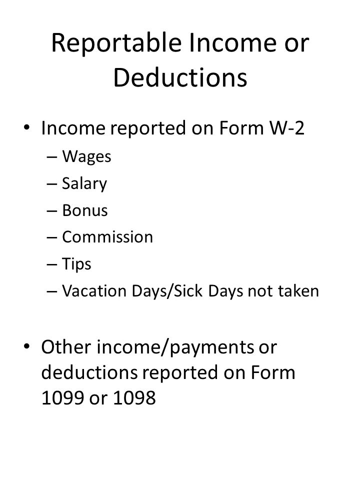 Reportable Income or Deductions Income reported on Form W-2 – Wages – Salary – Bonus – Commission – Tips – Vacation Days/Sick Days not taken Other inc