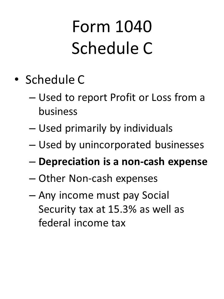 Form 1040 Schedule C Schedule C – Used to report Profit or Loss from a business – Used primarily by individuals – Used by unincorporated businesses –