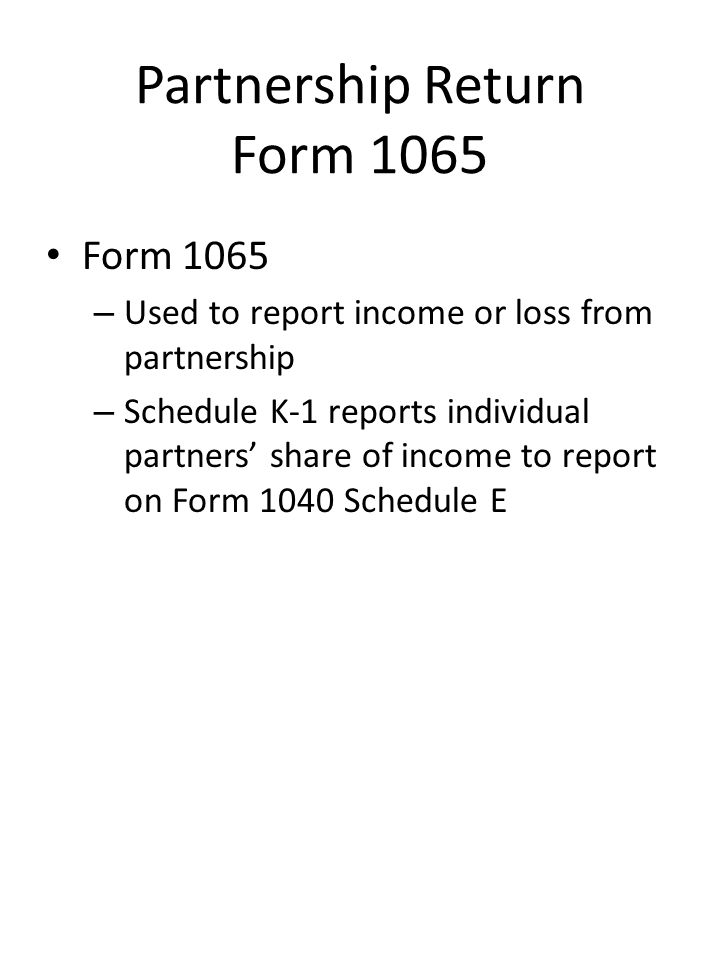 Partnership Return Form 1065 Form 1065 – Used to report income or loss from partnership – Schedule K-1 reports individual partners' share of income to report on Form 1040 Schedule E
