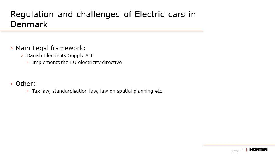 page 7 ›Main Legal framework: ›Danish Electricity Supply Act ›Implements the EU electricity directive ›Other: ›Tax law, standardisation law, law on spatial planning etc.
