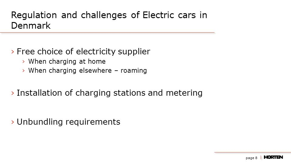 page 8 ›Free choice of electricity supplier ›When charging at home ›When charging elsewhere – roaming ›Installation of charging stations and metering ›Unbundling requirements Regulation and challenges of Electric cars in Denmark