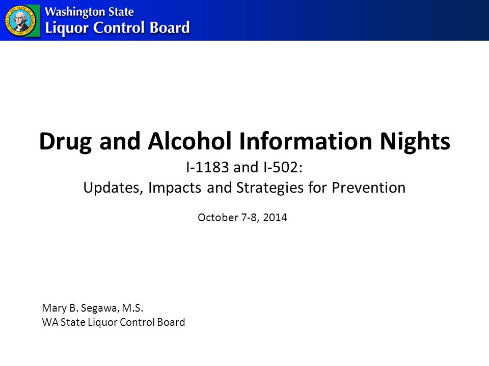 Drug and Alcohol Information Nights I-1183 and I-502: Updates, Impacts and Strategies for Prevention Mary B.