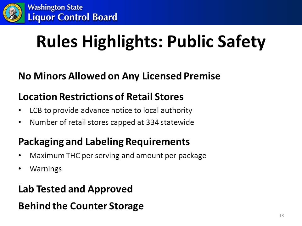 Rules Highlights: Public Safety No Minors Allowed on Any Licensed Premise Location Restrictions of Retail Stores LCB to provide advance notice to local authority Number of retail stores capped at 334 statewide Packaging and Labeling Requirements Maximum THC per serving and amount per package Warnings Lab Tested and Approved Behind the Counter Storage 13