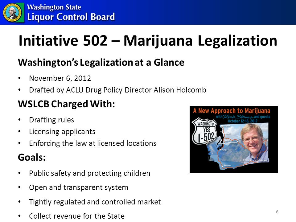 Initiative 502 – Marijuana Legalization Washington's Legalization at a Glance November 6, 2012 Drafted by ACLU Drug Policy Director Alison Holcomb WSLCB Charged With: Drafting rules Licensing applicants Enforcing the law at licensed locations Goals: Public safety and protecting children Open and transparent system Tightly regulated and controlled market Collect revenue for the State 6
