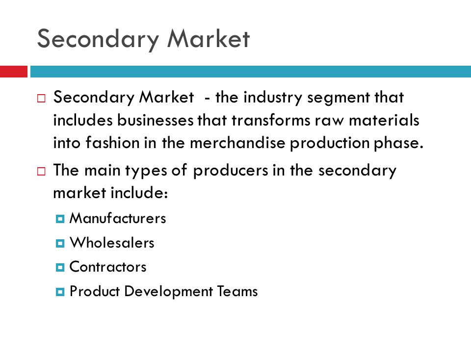 Secondary Market  Secondary Market - the industry segment that includes businesses that transforms raw materials into fashion in the merchandise prod