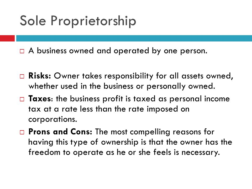 Sole Proprietorship  A business owned and operated by one person.  Risks: Owner takes responsibility for all assets owned, whether used in the busin
