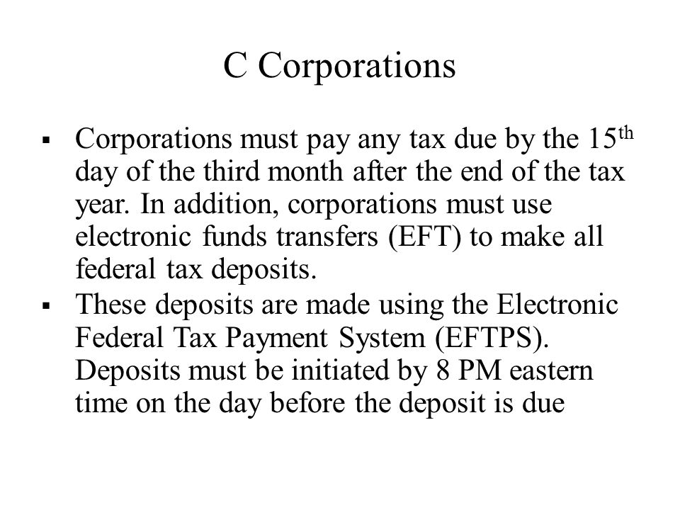C Corporations  Corporations must pay any tax due by the 15 th day of the third month after the end of the tax year.
