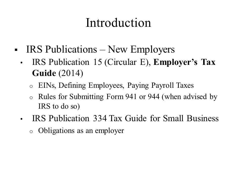 Introduction  IRS Publications – New Employers IRS Publication 15 (Circular E), Employer's Tax Guide (2014) o EINs, Defining Employees, Paying Payroll Taxes o Rules for Submitting Form 941 or 944 (when advised by IRS to do so) IRS Publication 334 Tax Guide for Small Business o Obligations as an employer