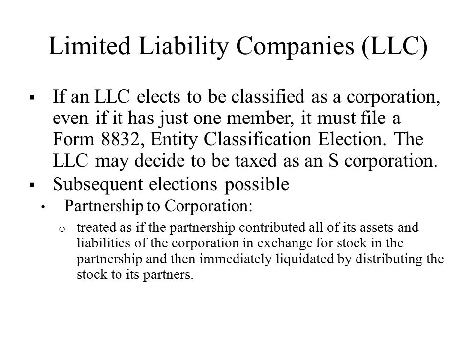 Limited Liability Companies (LLC)  If an LLC elects to be classified as a corporation, even if it has just one member, it must file a Form 8832, Entity Classification Election.