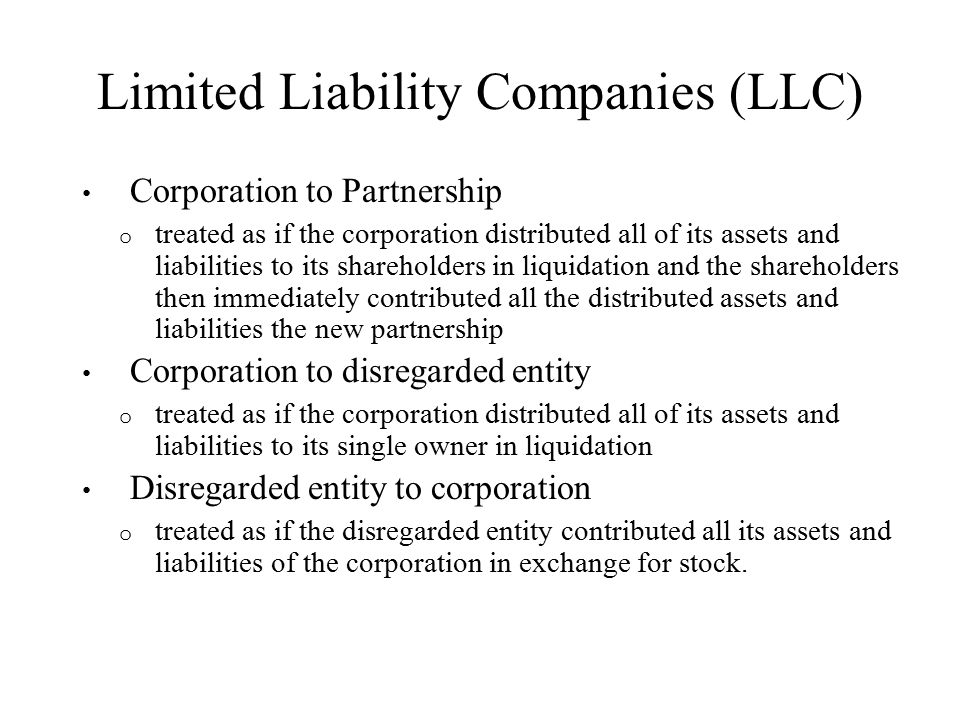 Limited Liability Companies (LLC) Corporation to Partnership o treated as if the corporation distributed all of its assets and liabilities to its shareholders in liquidation and the shareholders then immediately contributed all the distributed assets and liabilities the new partnership Corporation to disregarded entity o treated as if the corporation distributed all of its assets and liabilities to its single owner in liquidation Disregarded entity to corporation o treated as if the disregarded entity contributed all its assets and liabilities of the corporation in exchange for stock.