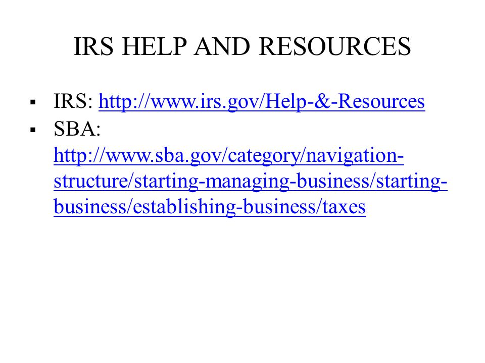 IRS HELP AND RESOURCES  IRS: http://www.irs.gov/Help-&-Resourceshttp://www.irs.gov/Help-&-Resources  SBA: http://www.sba.gov/category/navigation- structure/starting-managing-business/starting- business/establishing-business/taxes http://www.sba.gov/category/navigation- structure/starting-managing-business/starting- business/establishing-business/taxes