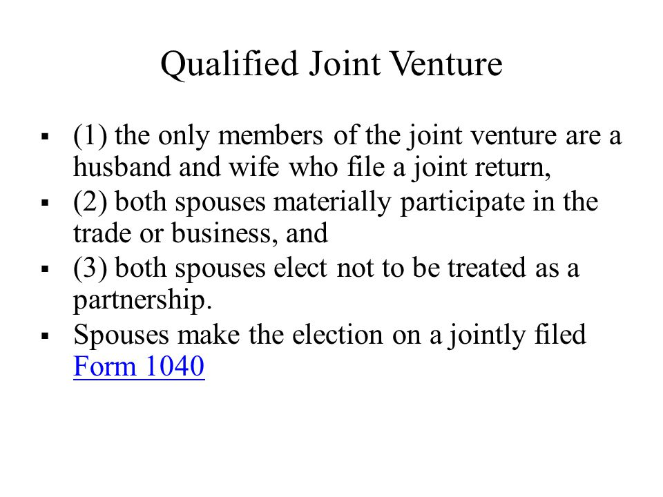 Qualified Joint Venture  (1) the only members of the joint venture are a husband and wife who file a joint return,  (2) both spouses materially participate in the trade or business, and  (3) both spouses elect not to be treated as a partnership.