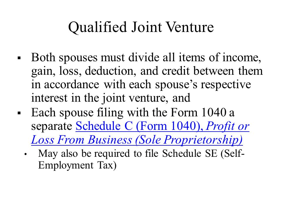 Qualified Joint Venture  Both spouses must divide all items of income, gain, loss, deduction, and credit between them in accordance with each spouse's respective interest in the joint venture, and  Each spouse filing with the Form 1040 a separate Schedule C (Form 1040), Profit or Loss From Business (Sole Proprietorship)Schedule C (Form 1040), Profit or Loss From Business (Sole Proprietorship) May also be required to file Schedule SE (Self- Employment Tax)