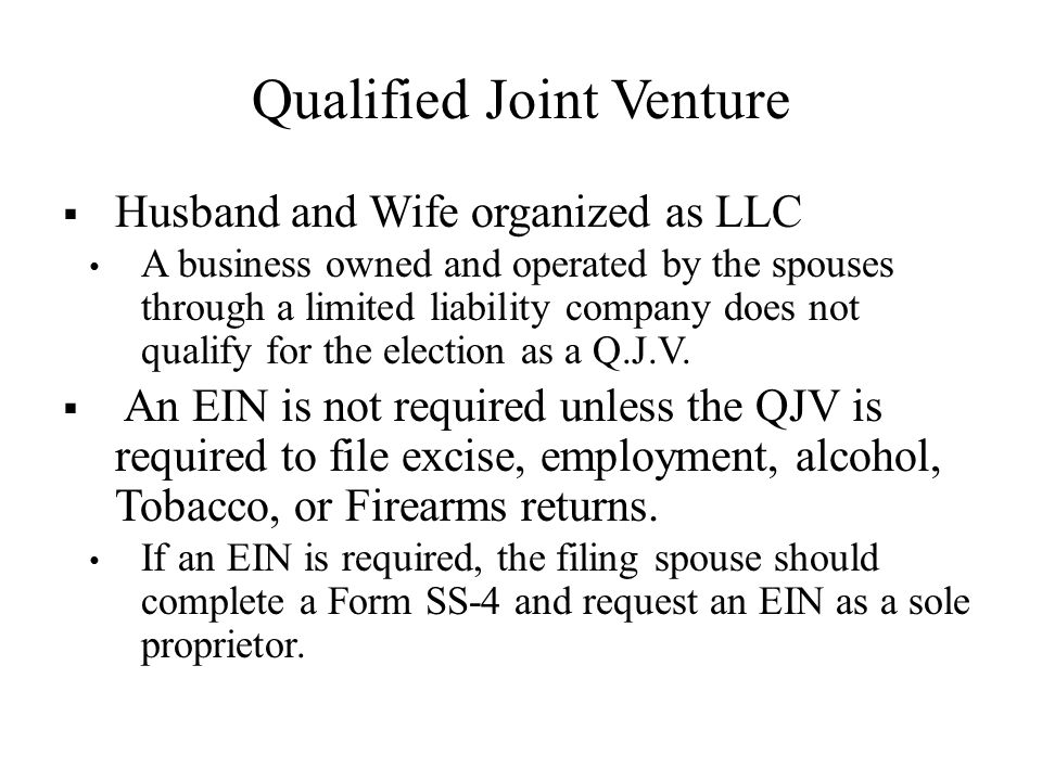 Qualified Joint Venture  Husband and Wife organized as LLC A business owned and operated by the spouses through a limited liability company does not qualify for the election as a Q.J.V.