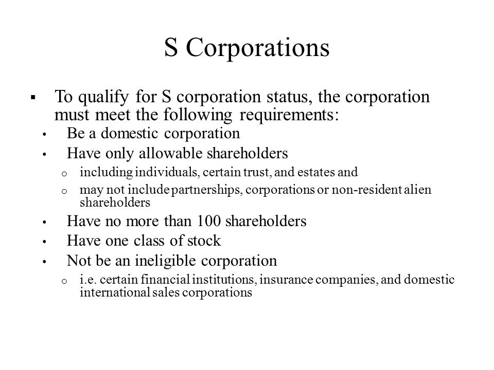S Corporations  To qualify for S corporation status, the corporation must meet the following requirements: Be a domestic corporation Have only allowable shareholders o including individuals, certain trust, and estates and o may not include partnerships, corporations or non-resident alien shareholders Have no more than 100 shareholders Have one class of stock Not be an ineligible corporation o i.e.
