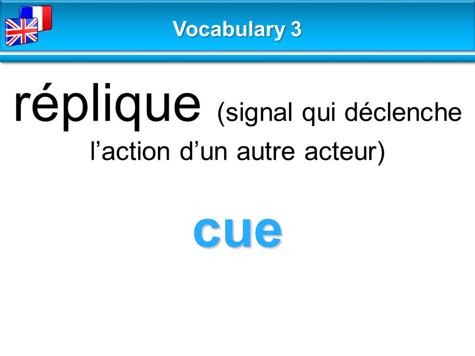 cue réplique (signal qui déclenche l'action d'un autre acteur) Vocabulary 3