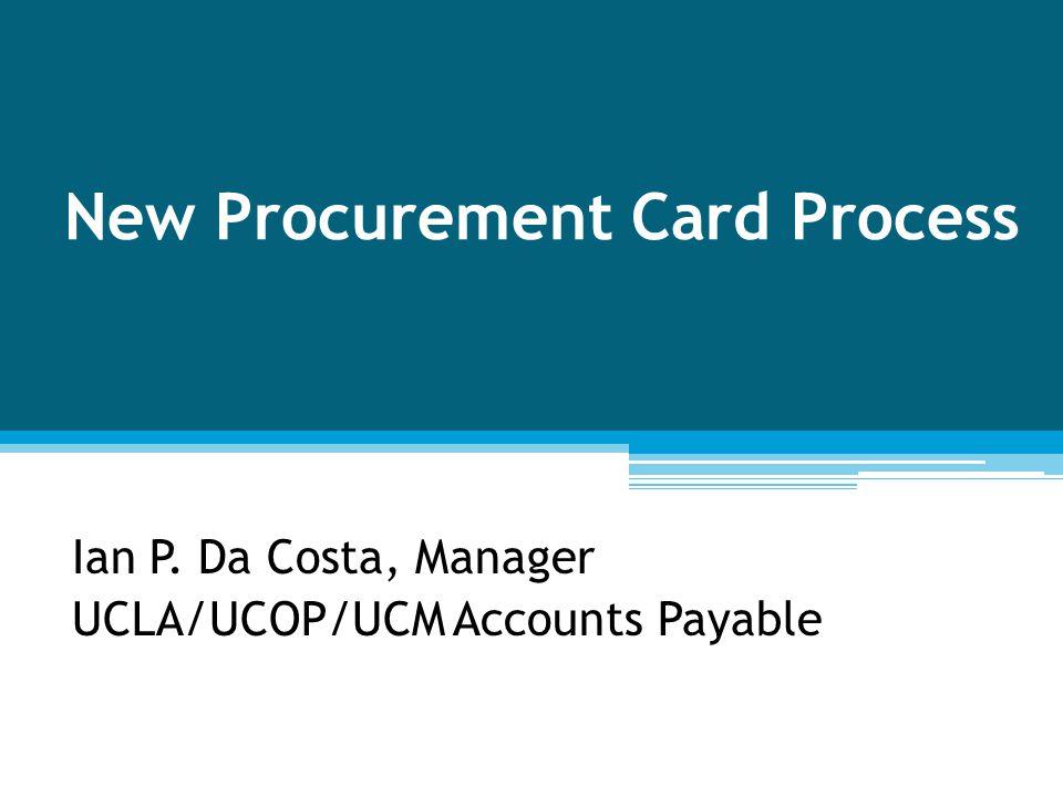 Ian P. Da Costa, Manager UCLA/UCOP/UCM Accounts Payable New Procurement Card Process