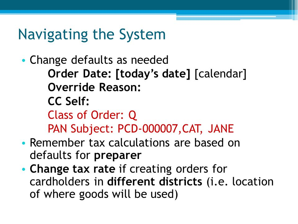 Navigating the System Change defaults as needed Order Date: [today's date] [calendar] Override Reason: CC Self: Class of Order: Q PAN Subject: PCD-000007,CAT, JANE Remember tax calculations are based on defaults for preparer Change tax rate if creating orders for cardholders in different districts (i.e.
